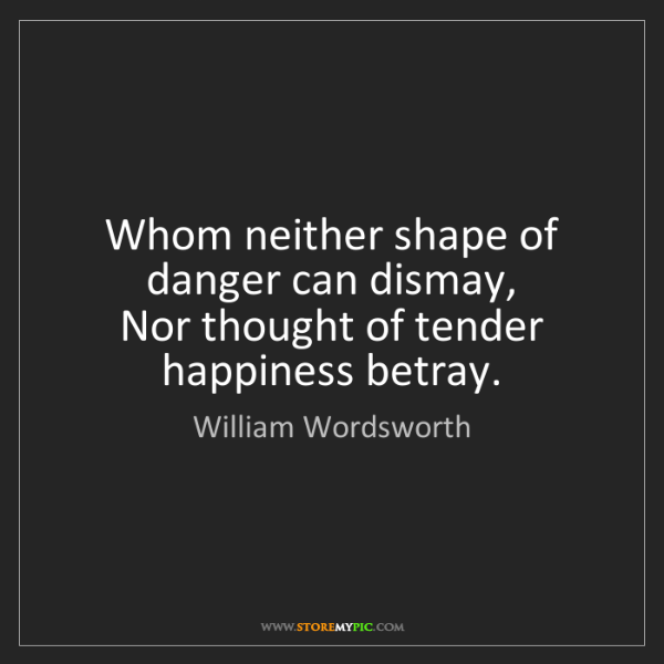 William Wordsworth: Whom neither shape of danger can dismay,   Nor thought...
