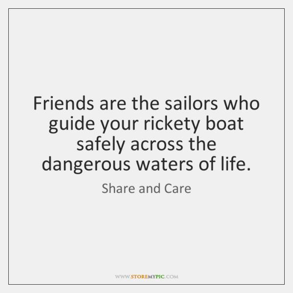 Friends are the sailors who guide your rickety boat safely across the ...