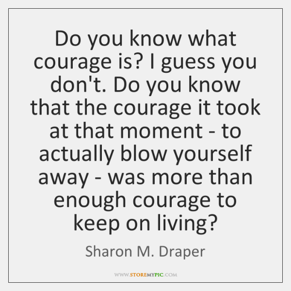 Do you know what courage is? I guess you don't. Do you ...