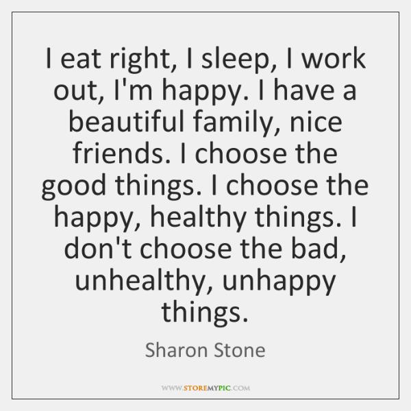 I eat right, I sleep, I work out, I'm happy. I have ...