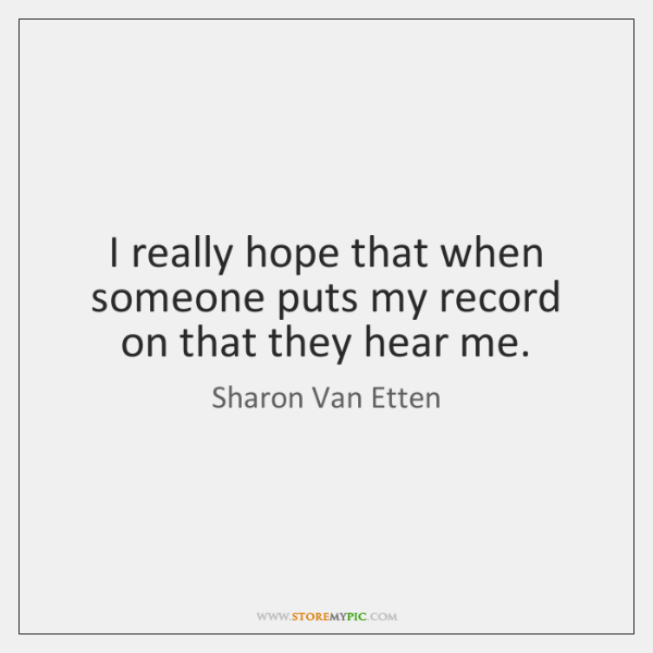 I really hope that when someone puts my record on that they ...