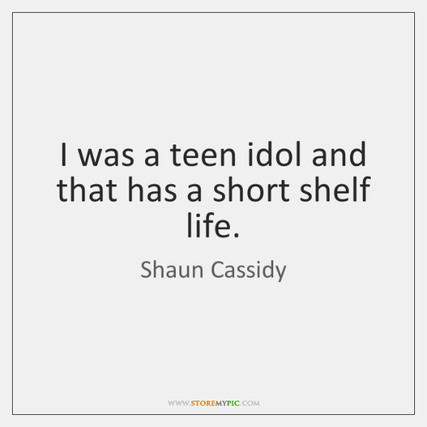 I was a teen idol and that has a short shelf life.