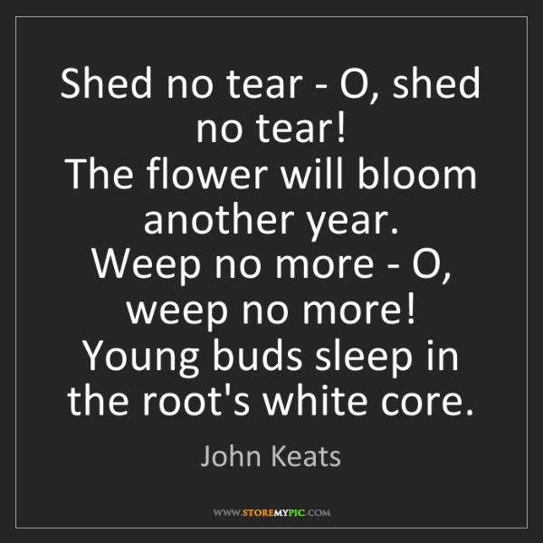 John Keats: Shed no tear - O, shed no tear!   The flower will bloom...