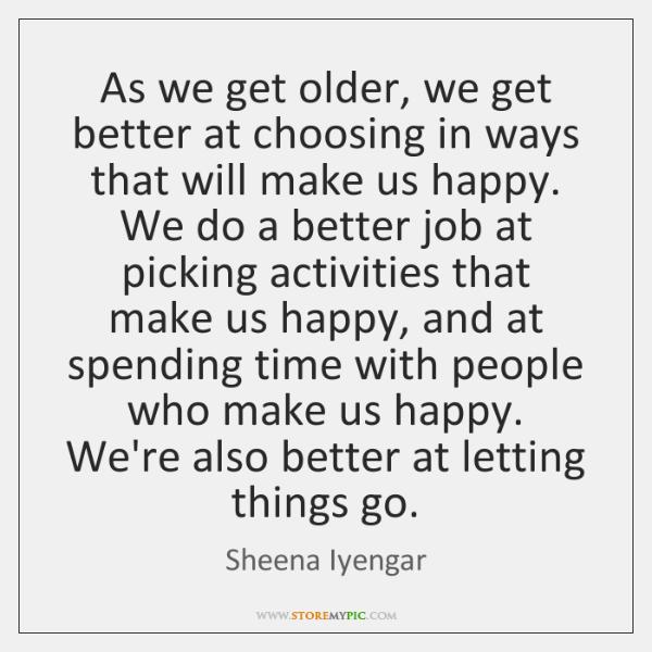 As we get older, we get better at choosing in ways that ...