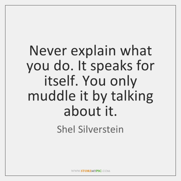Never explain what you do. It speaks for itself. You only muddle ...