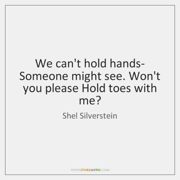 We can't hold hands- Someone might see. Won't you please Hold toes ...