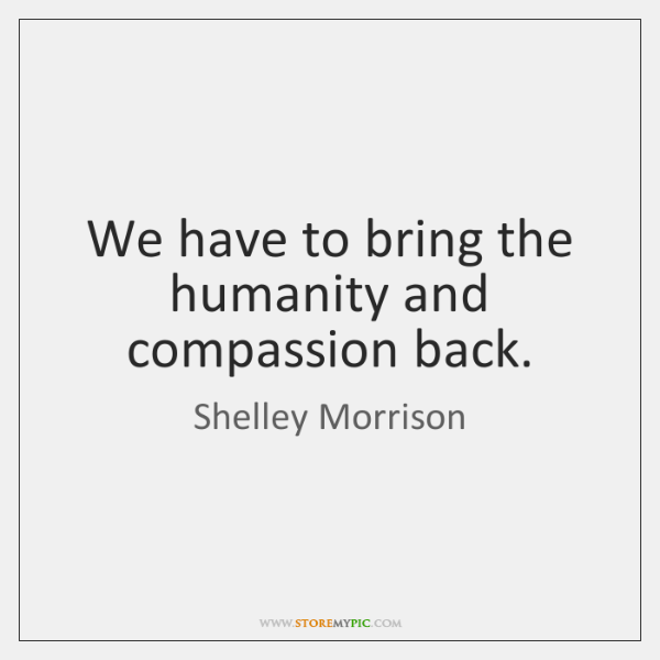 We have to bring the humanity and compassion back.