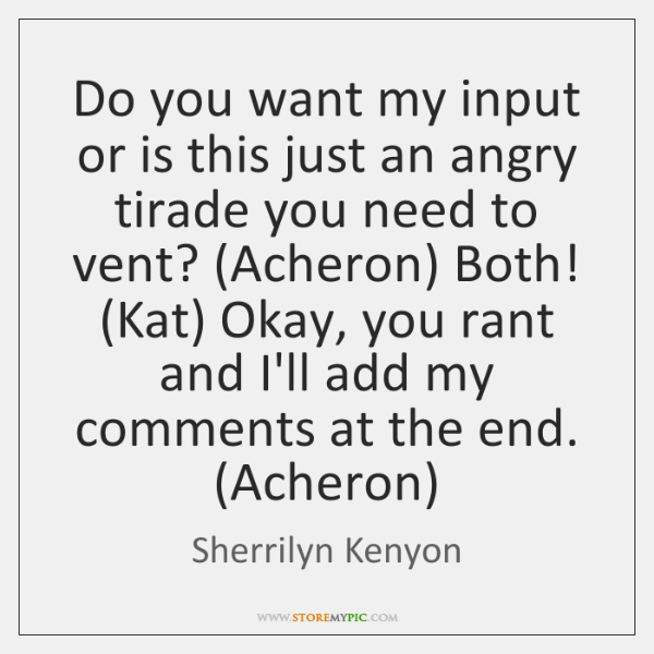Do you want my input or is this just an angry tirade ...