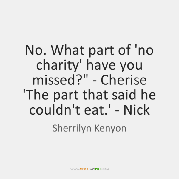 'No. What part of 'no charity' have you missed?' - Cherise ...