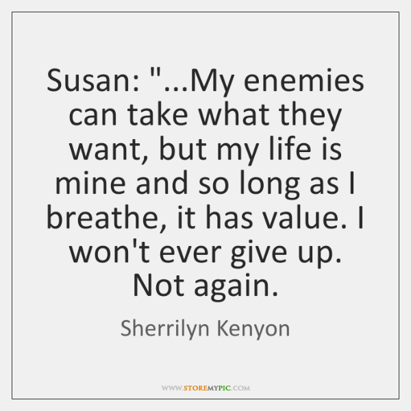 "Susan: ""...My enemies can take what they want, but my life is ..."
