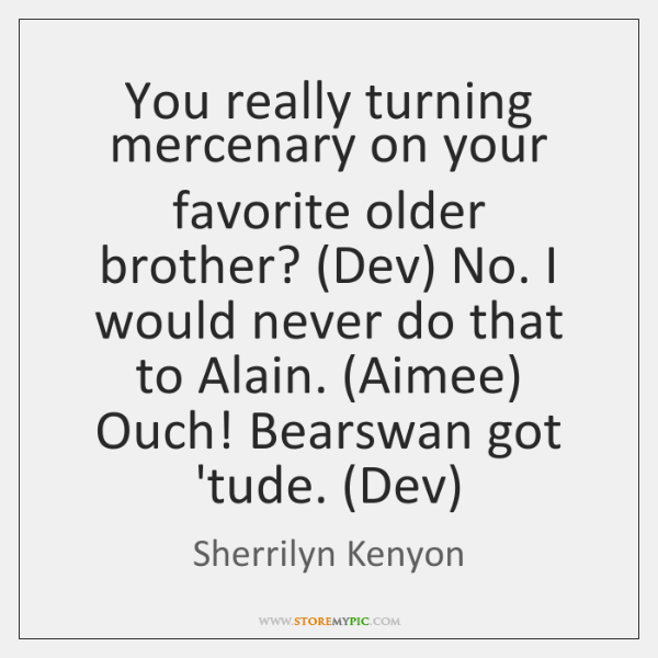 You really turning mercenary on your favorite older brother? (Dev) No. I ...