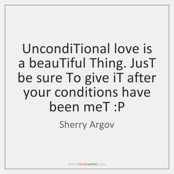 UncondiTional love is a beauTiful Thing. JusT be sure To give iT ...