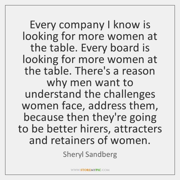 Every company I know is looking for more women at the table. ...