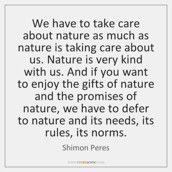 We have to take care about nature as much as nature is ...