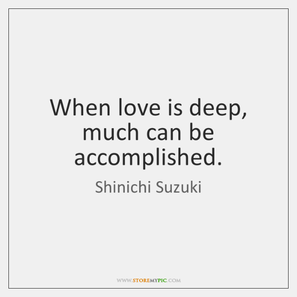 When love is deep, much can be accomplished.