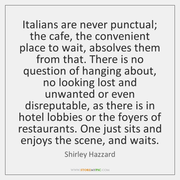 Italians are never punctual; the cafe, the convenient place to wait, absolves ...