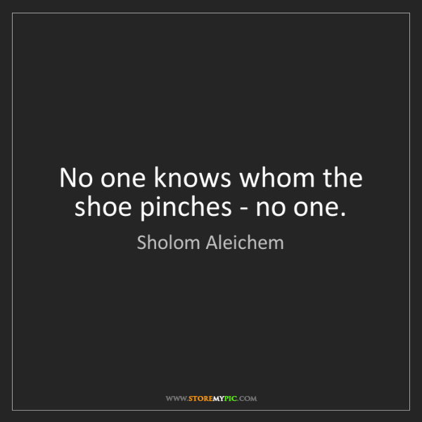 Sholom Aleichem: No one knows whom the shoe pinches - no one.