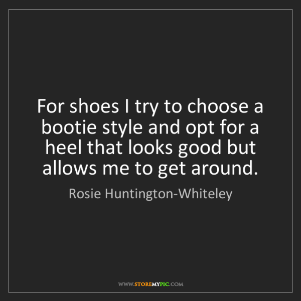 Rosie Huntington-Whiteley: For shoes I try to choose a bootie style and opt for...