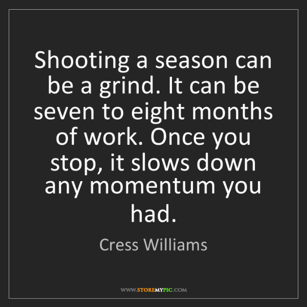 Cress Williams: Shooting a season can be a grind. It can be seven to...