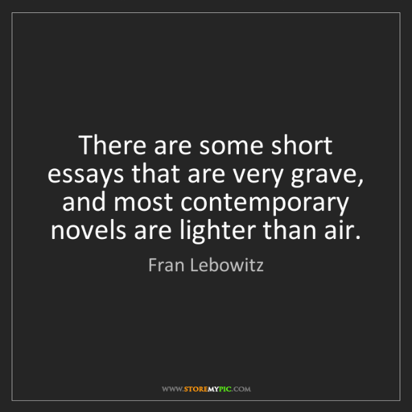 Fran Lebowitz: There are some short essays that are very grave, and...