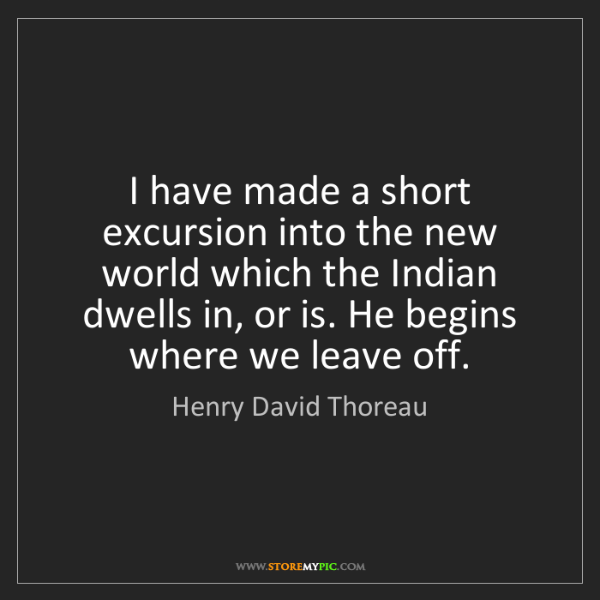 Henry David Thoreau: I have made a short excursion into the new world which...