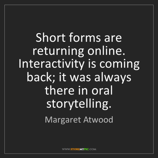 Margaret Atwood: Short forms are returning online. Interactivity is coming...