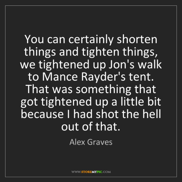 Alex Graves: You can certainly shorten things and tighten things,...