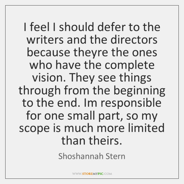 I feel I should defer to the writers and the directors because ...