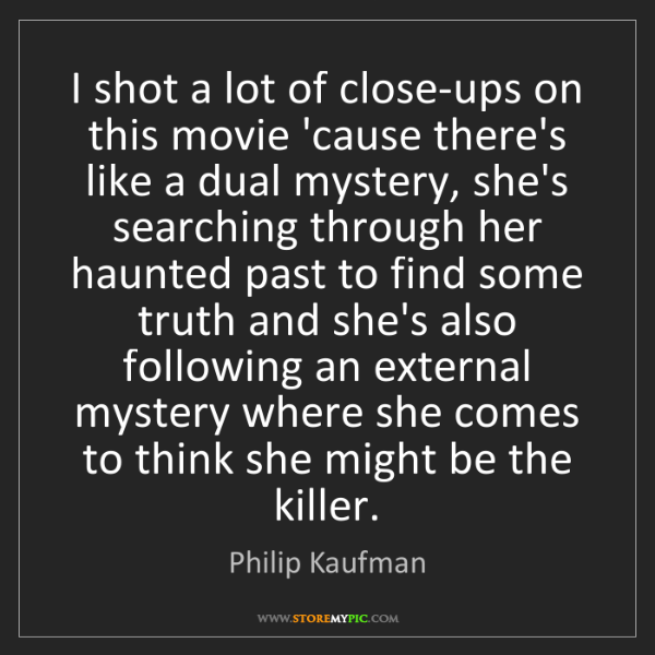 Philip Kaufman: I shot a lot of close-ups on this movie 'cause there's...