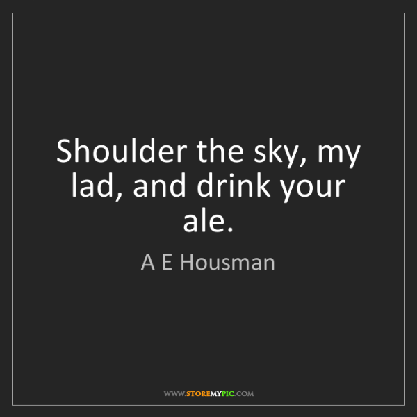 A E Housman: Shoulder the sky, my lad, and drink your ale.