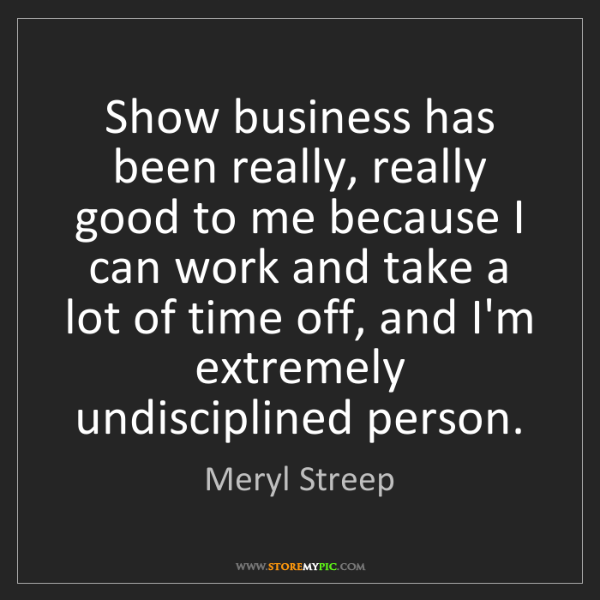 Meryl Streep: Show business has been really, really good to me because...