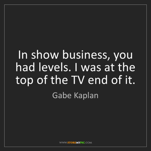 Gabe Kaplan: In show business, you had levels. I was at the top of...