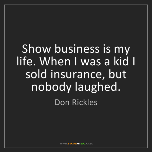 Don Rickles: Show business is my life. When I was a kid I sold insurance,...