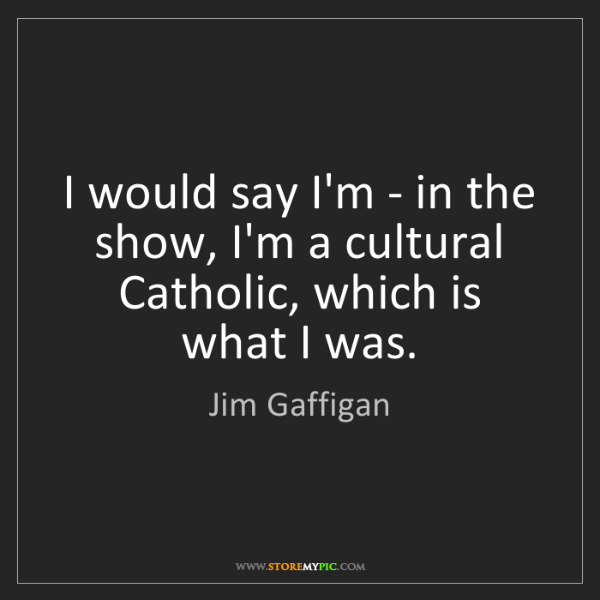 Jim Gaffigan: I would say I'm - in the show, I'm a cultural Catholic,...