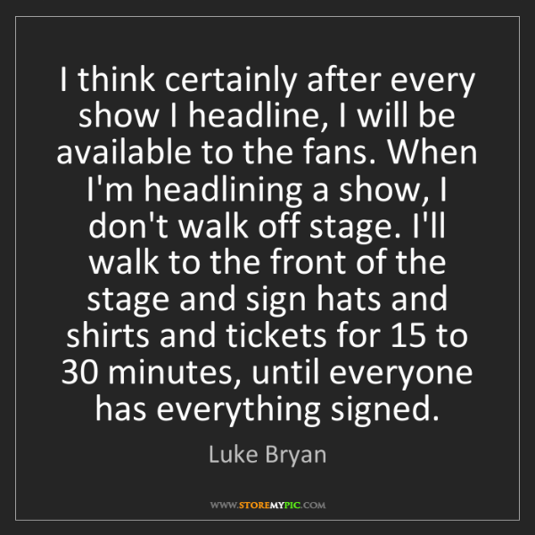 Luke Bryan: I think certainly after every show I headline, I will...