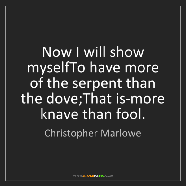 Christopher Marlowe: Now I will show myselfTo have more of the serpent than...