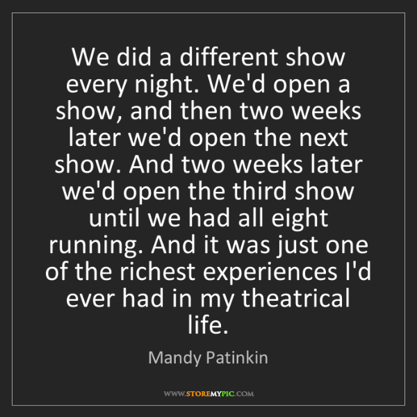 Mandy Patinkin: We did a different show every night. We'd open a show,...