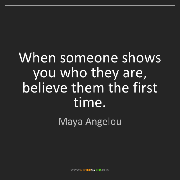 Maya Angelou: When someone shows you who they are, believe them the...