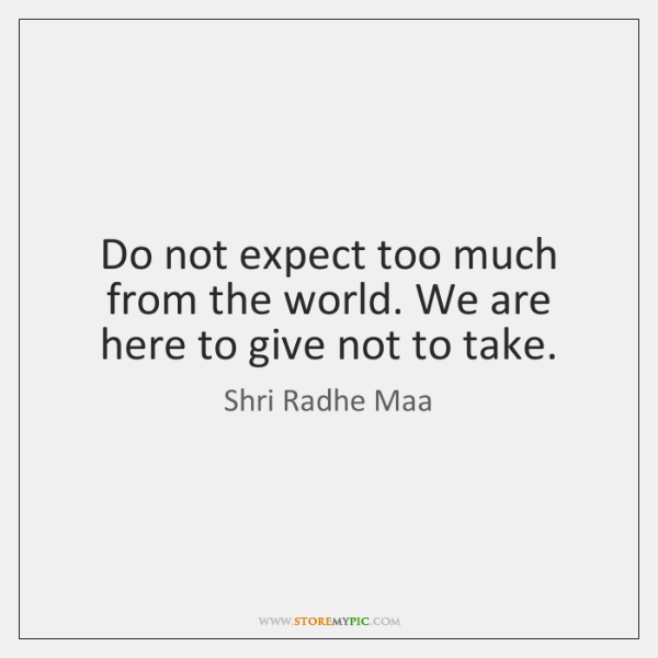 Do not expect too much from the world. We are here to ...