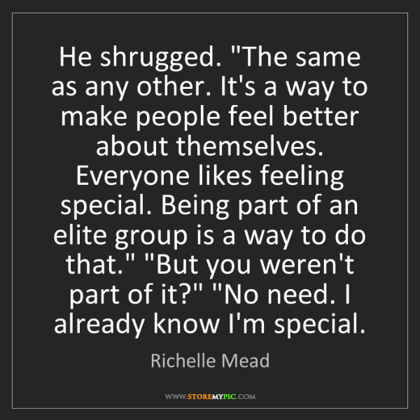 """Richelle Mead: He shrugged. """"The same as any other. It's a way to make..."""