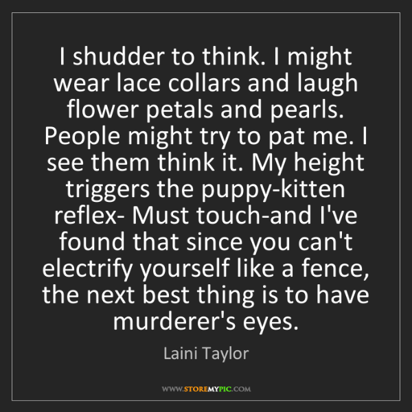 Laini Taylor: I shudder to think. I might wear lace collars and laugh...