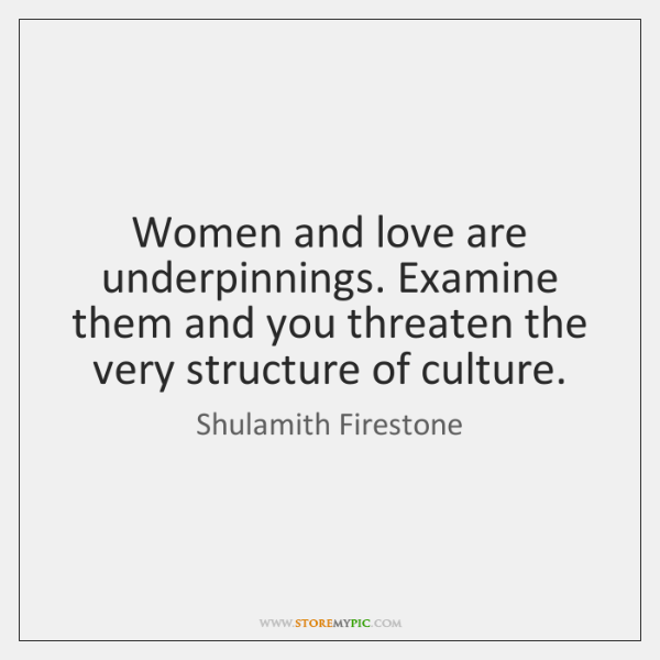 Women and love are underpinnings. Examine them and you threaten the very ...