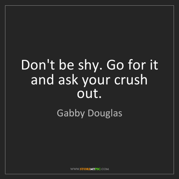Gabby Douglas: Don't be shy. Go for it and ask your crush out.