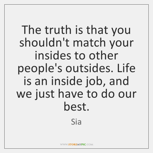 The truth is that you shouldn't match your insides to other people's ...