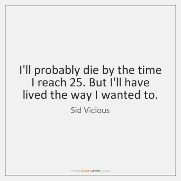 I'll probably die by the time I reach 25. But I'll have lived ...