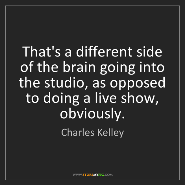Charles Kelley: That's a different side of the brain going into the studio,...