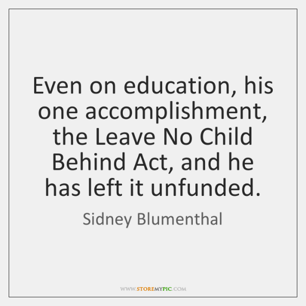 Even on education, his one accomplishment, the Leave No Child Behind Act, ...