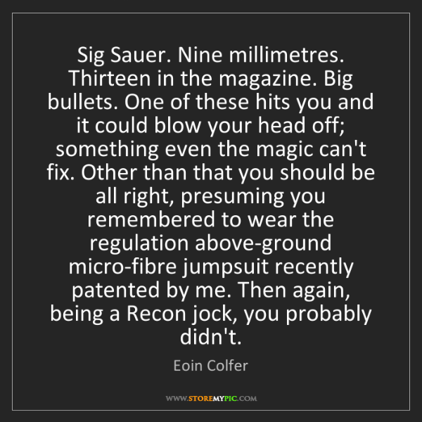 Eoin Colfer: Sig Sauer. Nine millimetres. Thirteen in the magazine....
