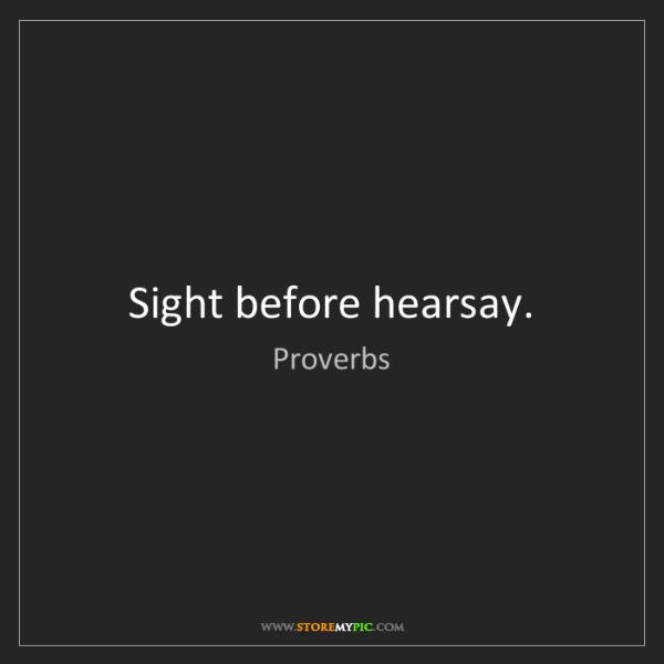 Proverbs: Sight before hearsay.