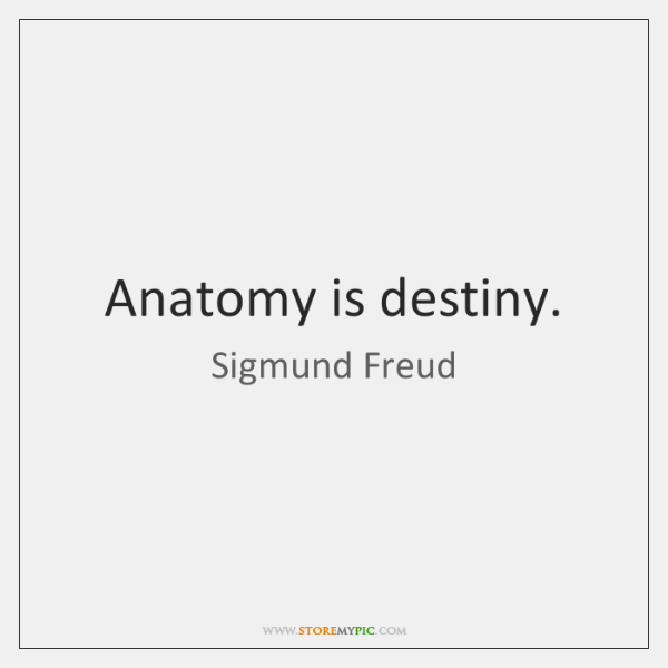 Anatomy is destiny.